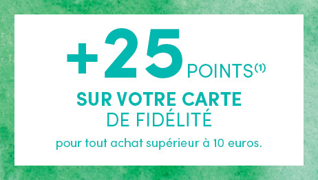 +25points SUR VOTRE CARTE DE FIDÉLITÉ pour tout achat supérieur à 10 euros.